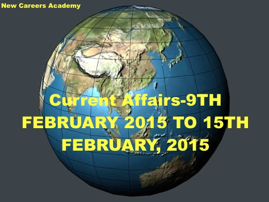 Current Affairs-9TH FEBRUARY 2015 TO 15TH FEBRUARY, 2015