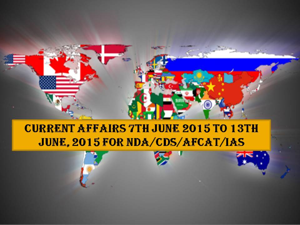 Current Affairs 7TH JUNE 2015 TO 13TH JUNE, 2015