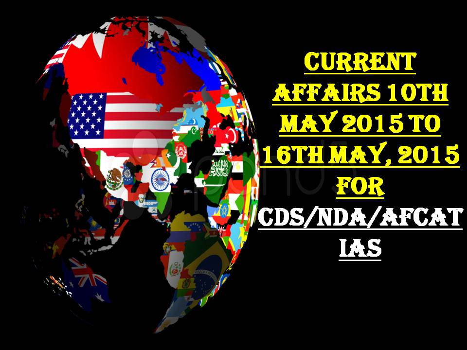 Current Affairs 10TH MAY 2015 TO 16TH MAY, 2015