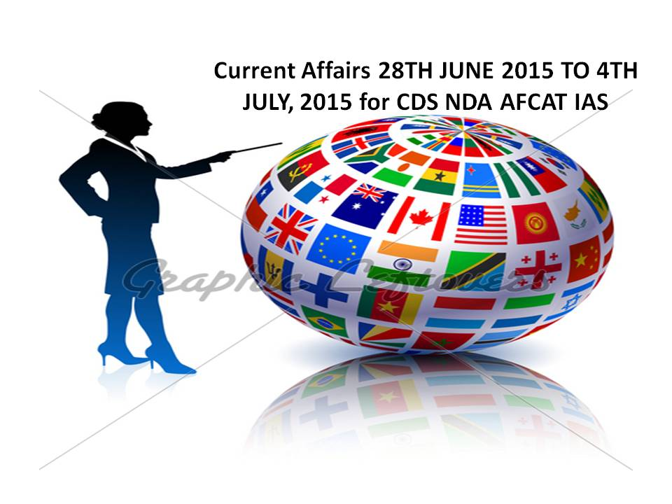 Current Affairs 28TH JUNE 2015 TO 4TH JULY, 2015