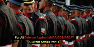 For all Defence aspirants preparing for NDA/CDS/AFCAT Current Affairs Part -1