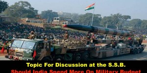 Topic For Discussion at the S.S.B.  Should India Spend More On Military Budget?