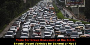 Topic For Group Discussion at the S.S.B.  Should Diesel Vehicles be Banned or Not ?